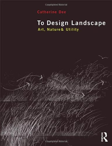 To Design Landscape: Art, Nature & Utility, by Catherine Dee