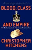 Blood, Class and Empire: The Enduring Anglo-American Relationship (Nation Books) (1560255927) by Christopher Hitchens