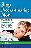 Stop Procrastinating Now: Five Radical Procrastination Strategies To Set You Free