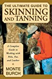 The Ultimate Guide to Skinning and Tanning: A Complete Guide to Working with Pelts, Fur, and Leather