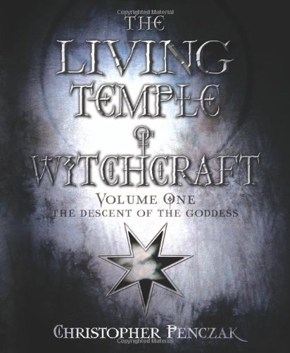 The Living Temple of Witchcraft: The Descent of the Goddess: v. 1 (Living Temple of Witchcraft: Mystery, Ministry, and the Magickal Life)