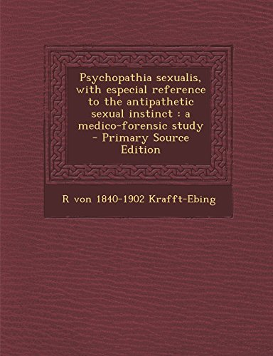 Psychopathia Sexualis, with Especial Reference to the Antipathetic Sexual Instinct: A Medico-Forensic Study - Primary Source Edition