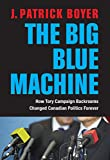 img - for The Big Blue Machine: How Tory Campaign Backrooms Changed Canadian Politics Forever book / textbook / text book