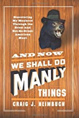 And Now We Shall Do Manly Things: Discovering My Manhood Through the Great (and Not-So-Great) American Hunt