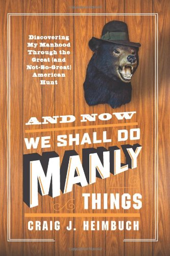 And Now We Shall Do Manly Things: Discovering My Manhood Through The Great (And Not-So-Great) American Hunt front-596829