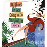 100 Things I'm Not Going to Do Now That I'm over 50 ~ Wendy Reid Crisp