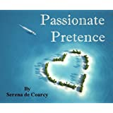 Passionate Pretence - A romantic novel: A world of private jets, palatial villas, sun-drenched beaches and magnificent country houses.by Serena de Courcy