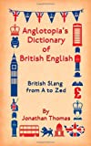 Anglotopias Dictionary of British English: British Slang from A to Zed