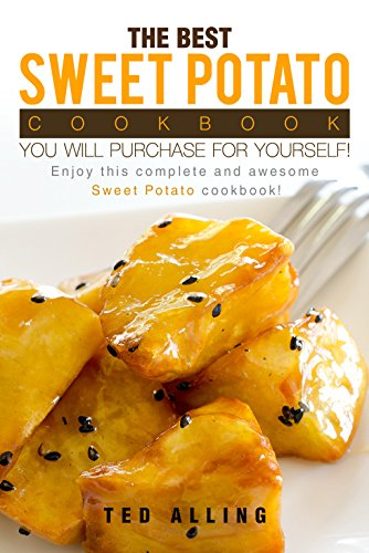 The Best Sweet Potato Cookbook You Will Purchase for Yourself!: Enjoy This Complete and Awesome Sweet Potato Cookbook! by Ted Alling