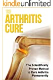 The Arthritis Cure - The Scientifically Proven Method to Cure Arthritis Permanently +++Get BONUS Here+++ (English Edition)