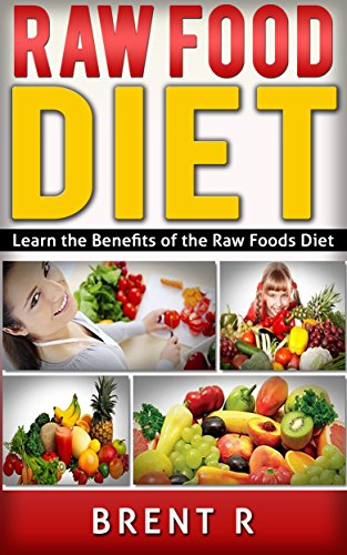 Raw Food Diet: Learn the Benefits of the Raw Foods Diet (Raw Diet, Raw Diet Book, Raw Food Cookbook, Vegetarian Diet, Healthy Habits) by Brent R
