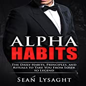 Personal Success: Alpha Habits: The Daily Habits, Principles, and Rituals to Take You from Loser to Legend | [Sean Lysaght]