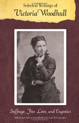 Selected Writings of Victoria Woodhull: Suffrage, Free Love, and Eugenics (Legacies of Nineteenth-Century American Women