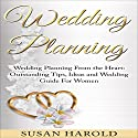 Wedding Planning: Wedding Planning from the Heart: Outstanding Tips, Ideas and Wedding Guide for Women Audiobook by Susan Harold Narrated by Kerri McCann