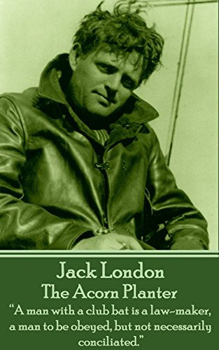 """Jack London - The Acorn Planter: """"A man with a club bat is a law-maker, a man to be obeyed, but not necessarily conciliated."""""""