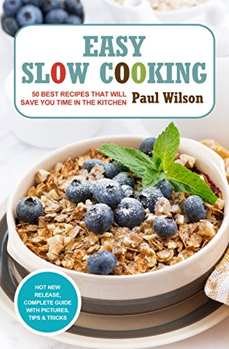 Easy Slow Cooking: 50 Best Recipes That Will Save You Time In The Kitchen by Paul Wilson