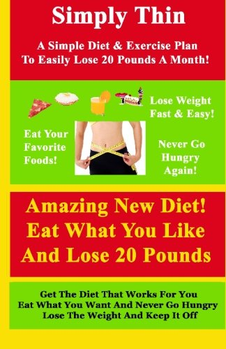 Simply Thin: A Simple Diet And Exercise Plan To Easily Lose 20 Pounds A Month