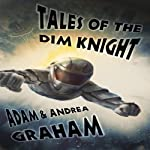 Tales of the Dim Knight (       UNABRIDGED) by Adam Graham, Andrea Graham Narrated by Scot Wilcox