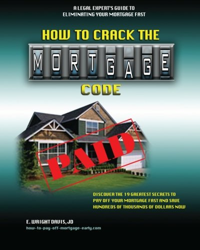 How To Crack The Mortgage Code: Discover The 19 Greatest Secrets To Pay Off Your Mortgage Fast And Save Hundreds Of Thou