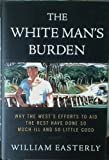 White Mans Burden: Why the Wests Efforts to Aid the Rest Have Done