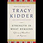 Strength in What Remains: A Journey of Remembrance and Forgetting | Tracy Kidder