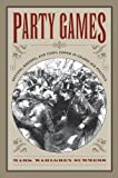img - for Party Games: Getting, Keeping, and Using Power in Gilded Age Politics book / textbook / text book