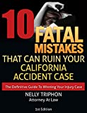 10 Fatal Mistakes That Can Ruin Your California Accident Case: The Definitive Guide To Winning Your Injury Case