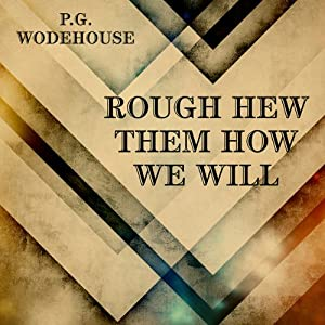 Rough-Hew Them How We Will | [P. G. Wodehouse]