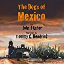The Dogs of Mexico (       UNABRIDGED) by John J Asher Narrated by Tommy G. Kendrick