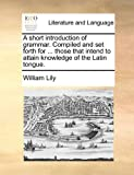 A short introduction of grammar. Compiled and set forth for ... those that intend to attain knowledge of the Latin tongue.