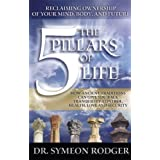 The 5 Pillars of Life: Reclaiming Ownership of Your Mind, Body and Future. (How Ancient Traditions Can Give You Back Tranquility, Control, Health, Love and Security)by Dr. Symeon Rodger