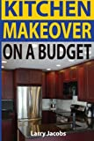 Kitchen Makeover On a Budget: A Step-by-Step Guide to Getting a Whole New Kitchen for Less