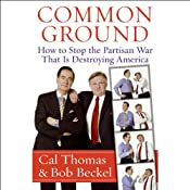 Common Ground: How to Stop the Partisan War That Is Destroying America | [Cal Thomas, Bob Beckel]