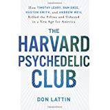 The Harvard Psychedelic Club: How Timothy Leary, Ram Dass, Huston Smith, and Andrew Weil Killed the Fifties and Ushered in a New Age for Americaby Don Lattin