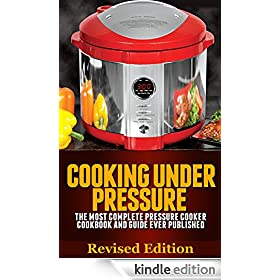 Cooking Under Pressure -The Ultimate Pressure Cooker Cookbook and Guide for Electric Pressure Cookers.: Revised Edition