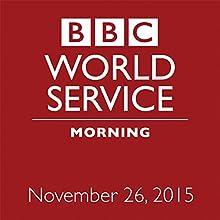 November 26, 2015: Morning  by  BBC Newshour Narrated by Owen Bennett-Jones, Lyse Doucet, Robin Lustig, Razia Iqbal, James Coomarasamy, Julian Marshall