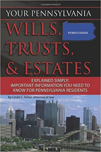 Your Pennsylvania Wills, Trusts, & Estates Explained Simply: Important Information You Need to Know for Pennsylvania Residents (Back-To-Basics)