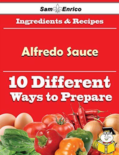 10 Ways to Use Alfredo Sauce (Recipe Book) by Sam Enrico