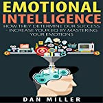 Emotional Intelligence: How They Determine Our Success - Increase Your EQ by Mastering Your Emotions | Dan Miller