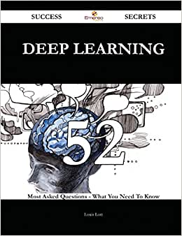 Deep Learning 52 Success Secrets: 52 Most Asked Questions On Deep Learning - What You Need To Know