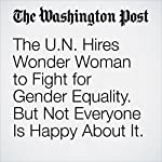 The U.N. Hires Wonder Woman to Fight for Gender Equality. But Not Everyone Is Happy About It. | Michael Cavna