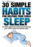 30 Simple Habits for Helping your Child Sleep: An easier way to approach bedtime and training your child to sleep through the night (Armin Bergmanns 30 Simple Habits)