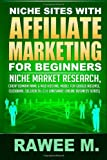 Rawee M. Niche Sites With Affiliate Marketing For Beginners: Niche Market Research, Cheap Domain Name & Web Hosting, Model For Google AdSense, ClickBank, SellHealth, CJ & LinkShare (Online Business Series)