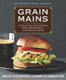 Grain Mains: 101 Surprising and Satisfying Whole Grain Recipes for Every Meal of the Day