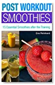 Post Workout Smoothies: 15 Essential Smoothies after the Training (Weight Loss, Protein Shake, Juice Cleanse, Raw Diet, Boost Health, Rapid Weight Loss)