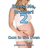 Breed Me, Brother! 2: Cum In The Oven (Brother Sister Breeding Erotica)