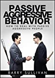 Passive Aggressive Behavior: How to deal with passive aggressive people and how to overcome it