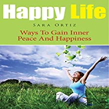 Happy Life: Ways to Gain Inner Peace and Happiness (       UNABRIDGED) by Sara Ortiz Narrated by Monica Madison