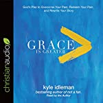 Grace Is Greater: God's Plan to Overcome Your Past, Redeem Your Pain, and Rewrite Your Story | Kyle Idleman