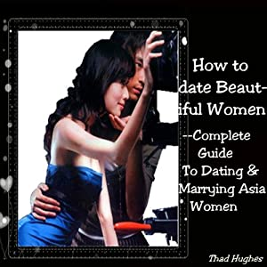 How to Date Beautiful Women: Complete Guide to Dating & Marrying Asian Women | [Thad Hughes]